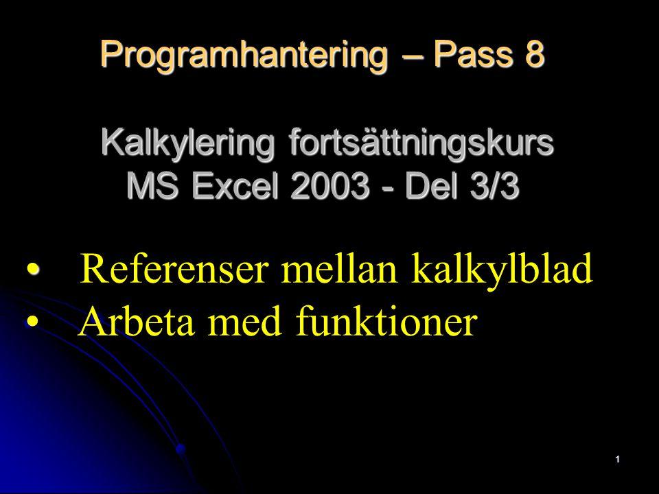 1 Programhantering – Pass 8 Kalkylering fortsättningskurs MS Excel 2003 - Del 3/3 Referenser mellan kalkylblad Arbeta med funktioner