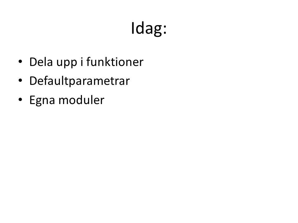 Idag: Dela upp i funktioner Defaultparametrar Egna moduler