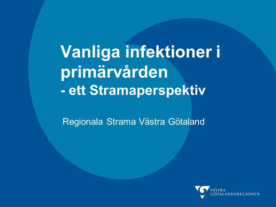 Vanliga infektioner i primärvården - ett Stramaperspektiv Regionala Strama Västra Götaland