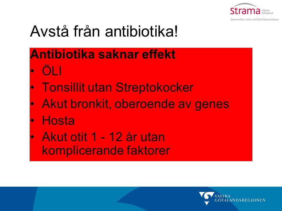 Avstå från antibiotika! Antibiotika saknar effekt ÖLI Tonsillit utan Streptokocker Akut bronkit, oberoende av genes Hosta Akut otit 1 - 12 år utan kom