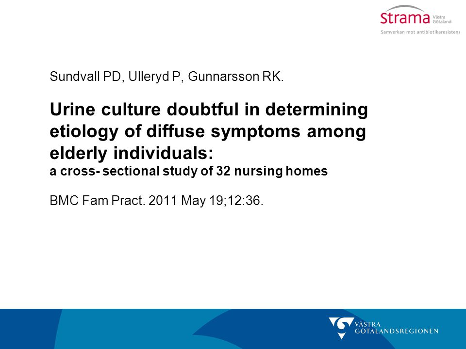 Sundvall PD, Ulleryd P, Gunnarsson RK. Urine culture doubtful in determining etiology of diffuse symptoms among elderly individuals: a cross- sectiona