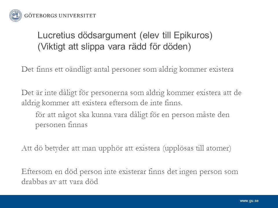 www.gu.se Lucretius dödsargument (elev till Epikuros) (Viktigt att slippa vara rädd för döden) Det finns ett oändligt antal personer som aldrig kommer existera Det är inte dåligt för personerna som aldrig kommer existera att de aldrig kommer att existera eftersom de inte finns.