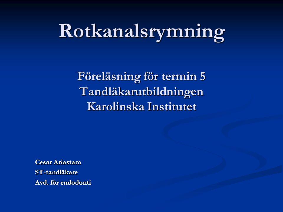 Rotkanalsrymning Föreläsning för termin 5 Tandläkarutbildningen Karolinska Institutet Cesar Ariastam ST-tandläkare Avd. för endodonti