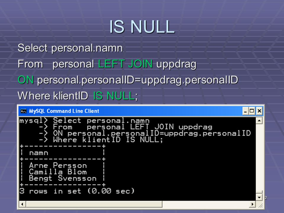 22 IS NULL Select personal.namn From personal LEFT JOIN uppdrag ON personal.personalID=uppdrag.personalID Where klientID IS NULL;