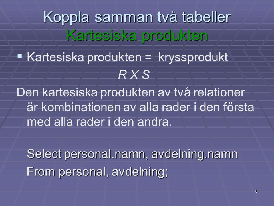 8 Koppla samman två tabeller Kartesiska produkten   Kartesiska produkten = kryssprodukt R X S Den kartesiska produkten av två relationer är kombinationen av alla rader i den första med alla rader i den andra.
