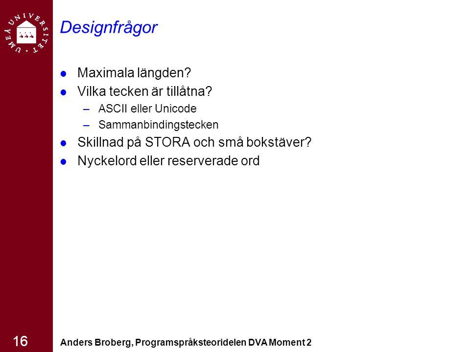 Anders Broberg, Programspråksteoridelen DVA Moment 2 16 Designfrågor Maximala längden? Vilka tecken är tillåtna? –ASCII eller Unicode –Sammanbindingst