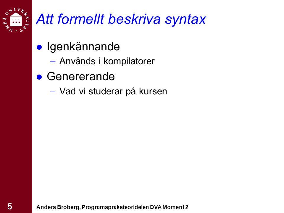 Anders Broberg, Programspråksteoridelen DVA Moment 2 5 Att formellt beskriva syntax Igenkännande –Används i kompilatorer Genererande –Vad vi studerar på kursen
