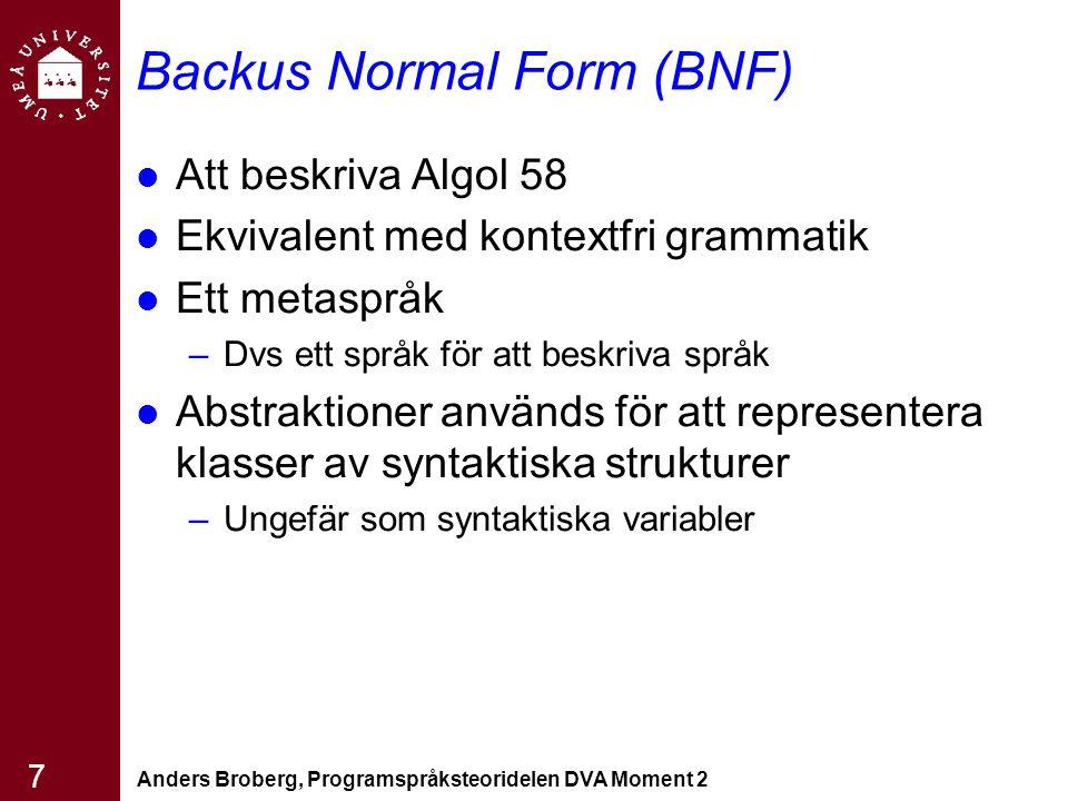 Anders Broberg, Programspråksteoridelen DVA Moment 2 7 Backus Normal Form (BNF) Att beskriva Algol 58 Ekvivalent med kontextfri grammatik Ett metaspråk –Dvs ett språk för att beskriva språk Abstraktioner används för att representera klasser av syntaktiska strukturer –Ungefär som syntaktiska variabler