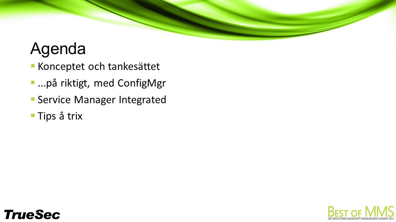 Agenda  Konceptet och tankesättet ...på riktigt, med ConfigMgr  Service Manager Integrated  Tips å trix