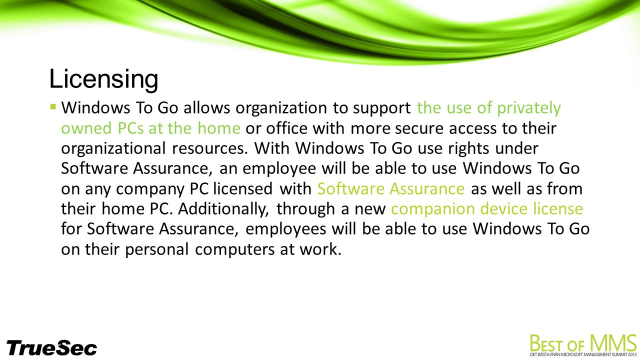 Licensing  Windows To Go allows organization to support the use of privately owned PCs at the home or office with more secure access to their organizational resources.