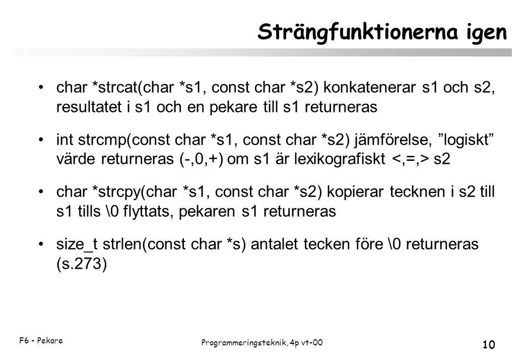 F6 - Pekare 10 Programmeringsteknik, 4p vt-00 Strängfunktionerna igen char *strcat(char *s1, const char *s2) konkatenerar s1 och s2, resultatet i s1 och en pekare till s1 returneras int strcmp(const char *s1, const char *s2) jämförelse, logiskt värde returneras (-,0,+) om s1 är lexikografiskt s2 char *strcpy(char *s1, const char *s2) kopierar tecknen i s2 till s1 tills \0 flyttats, pekaren s1 returneras size_t strlen(const char *s) antalet tecken före \0 returneras (s.273)