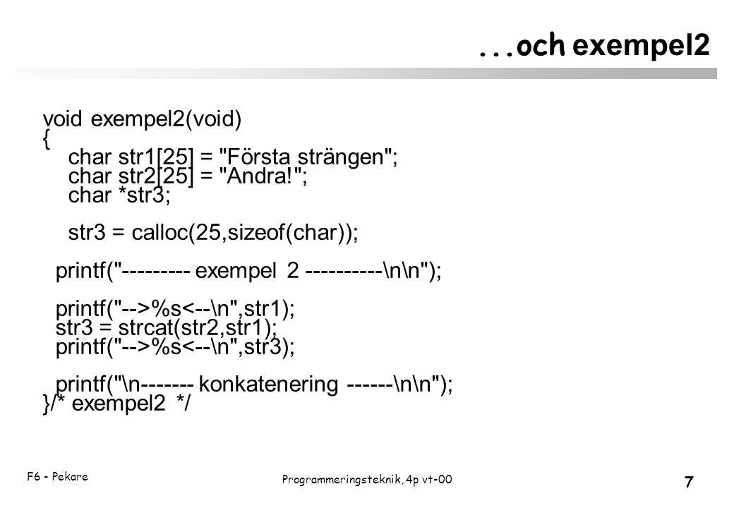 F6 - Pekare 7 Programmeringsteknik, 4p vt-00...och exempel2 void exempel2(void) { char str1[25] = Första strängen ; char str2[25] = Andra! ; char *str3; str3 = calloc(25,sizeof(char)); printf( --------- exempel 2 ----------\n\n ); printf( -->%s<--\n ,str1); str3 = strcat(str2,str1); printf( -->%s<--\n ,str3); printf( \n------- konkatenering ------\n\n ); }/* exempel2 */