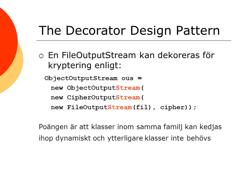 The Decorator Design Pattern  En FileOutputStream kan dekoreras för kryptering enligt: ObjectOutputStream ous = new ObjectOutputStream( new CipherOutputStream( new FileOutputStream(fil), cipher)); Poängen är att klasser inom samma familj kan kedjas ihop dynamiskt och ytterligare klasser inte behövs