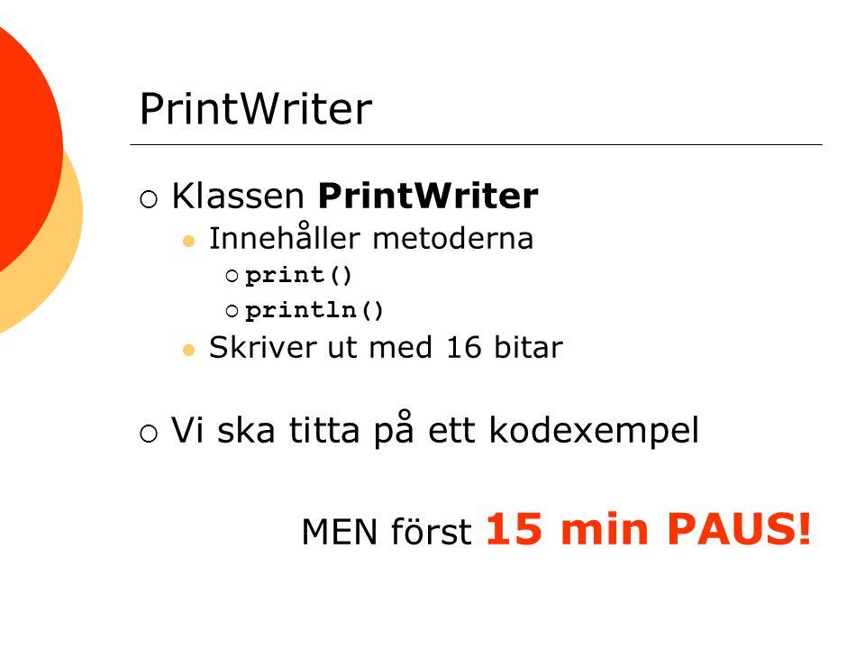 PrintWriter  Klassen PrintWriter Innehåller metoderna  print()  println() Skriver ut med 16 bitar  Vi ska titta på ett kodexempel MEN först 15 min PAUS!