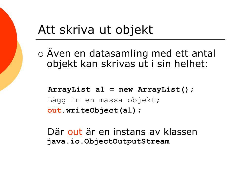Att skriva ut objekt  Även en datasamling med ett antal objekt kan skrivas ut i sin helhet: ArrayList al = new ArrayList(); Lägg in en massa objekt; out.writeObject(al); Där out är en instans av klassen java.io.ObjectOutputStream
