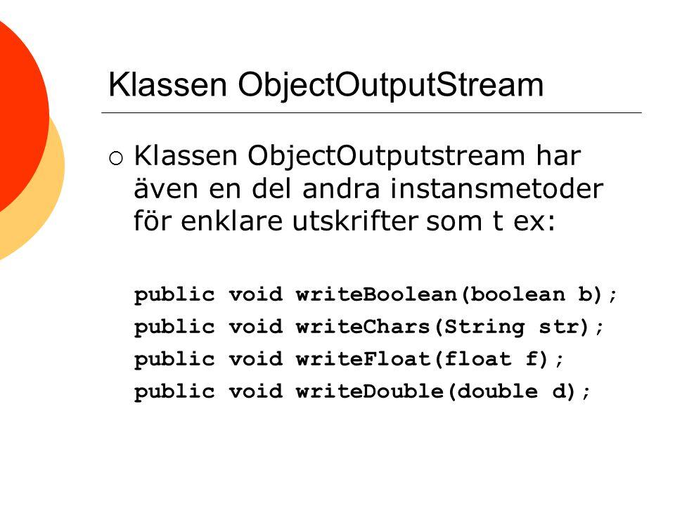Klassen ObjectOutputStream  Klassen ObjectOutputstream har även en del andra instansmetoder för enklare utskrifter som t ex: public void writeBoolean(boolean b); public void writeChars(String str); public void writeFloat(float f); public void writeDouble(double d);