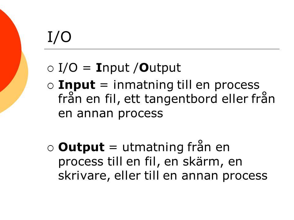 I/O  I/O = Input /Output  Input = inmatning till en process från en fil, ett tangentbord eller från en annan process  Output = utmatning från en process till en fil, en skärm, en skrivare, eller till en annan process