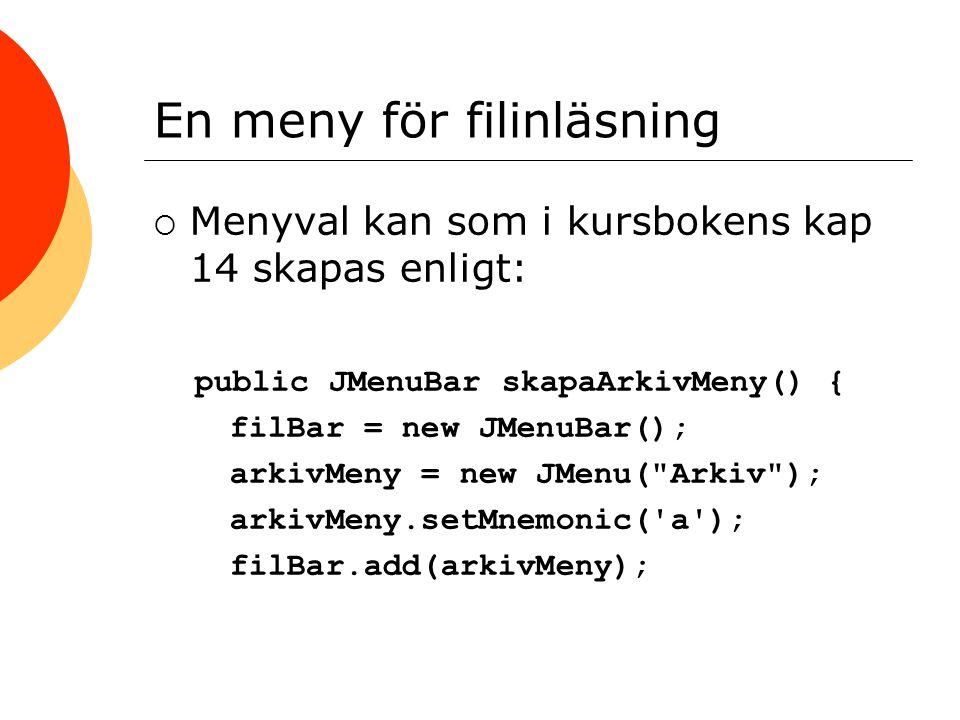 En meny för filinläsning  Menyval kan som i kursbokens kap 14 skapas enligt: public JMenuBar skapaArkivMeny() { filBar = new JMenuBar(); arkivMeny = new JMenu( Arkiv ); arkivMeny.setMnemonic( a ); filBar.add(arkivMeny);