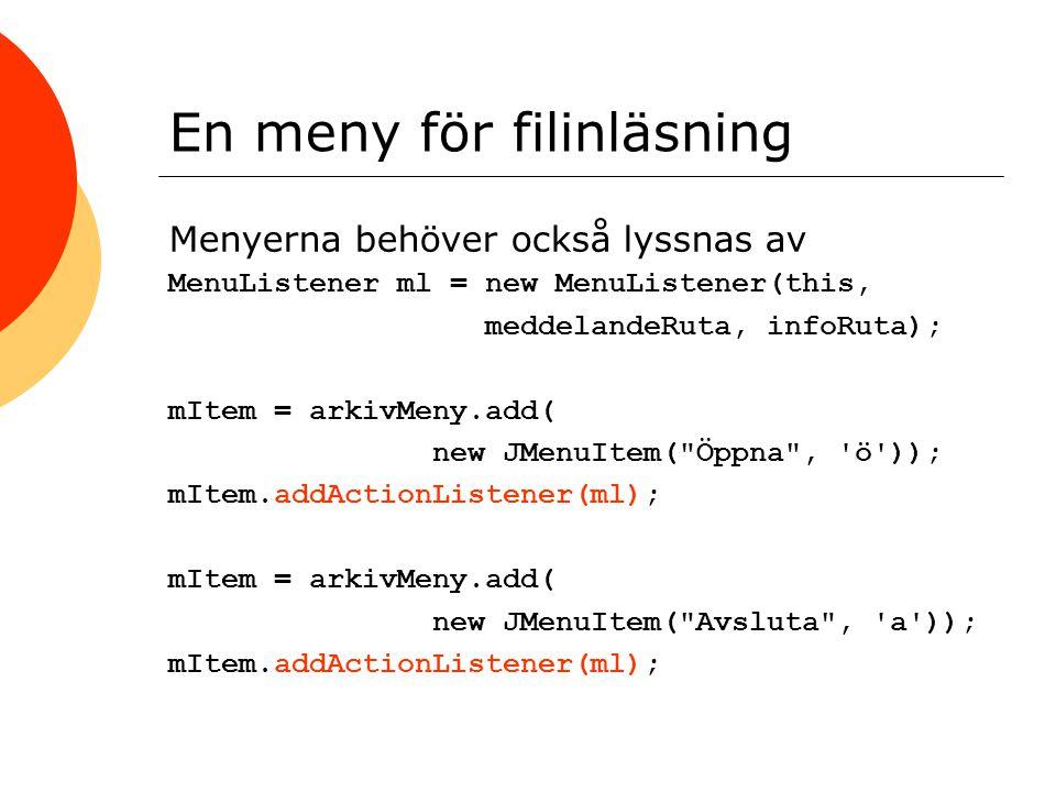 En meny för filinläsning Menyerna behöver också lyssnas av MenuListener ml = new MenuListener(this, meddelandeRuta, infoRuta); mItem = arkivMeny.add( new JMenuItem( Öppna , ö )); mItem.addActionListener(ml); mItem = arkivMeny.add( new JMenuItem( Avsluta , a )); mItem.addActionListener(ml);