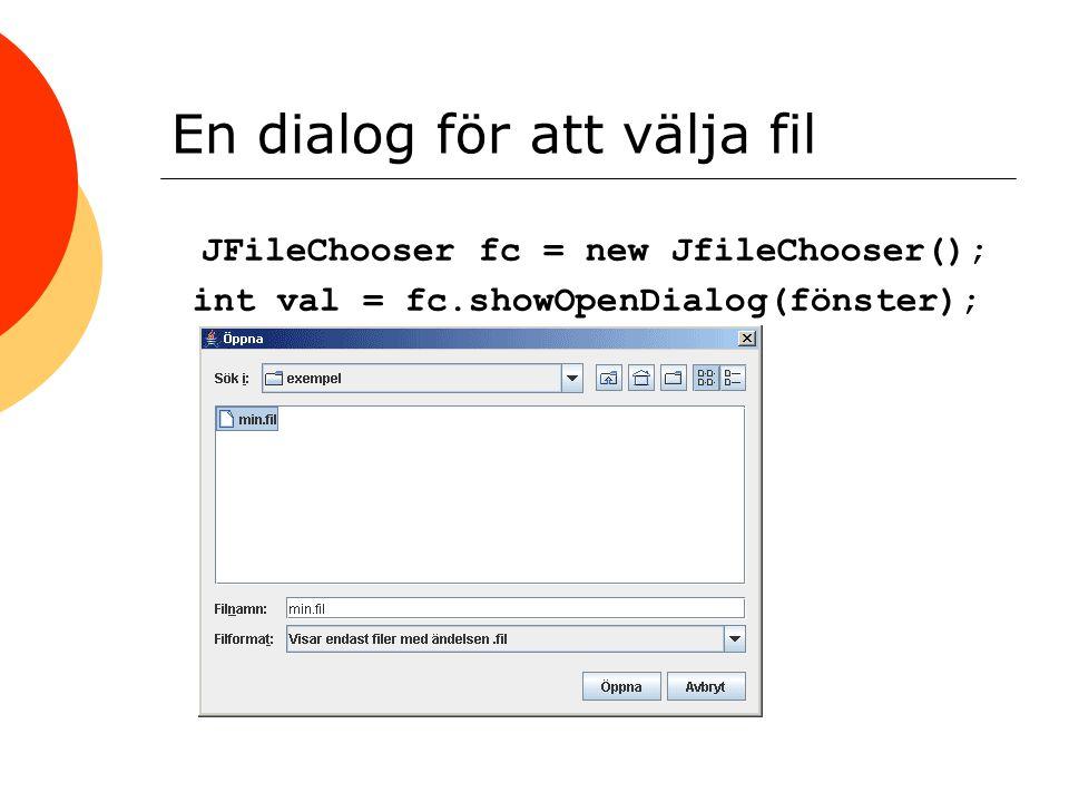 En dialog för att välja fil JFileChooser fc = new JfileChooser(); int val = fc.showOpenDialog(fönster);
