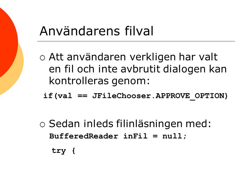 Användarens filval  Att användaren verkligen har valt en fil och inte avbrutit dialogen kan kontrolleras genom: if(val == JFileChooser.APPROVE_OPTION)  Sedan inleds filinläsningen med: BufferedReader inFil = null; try {
