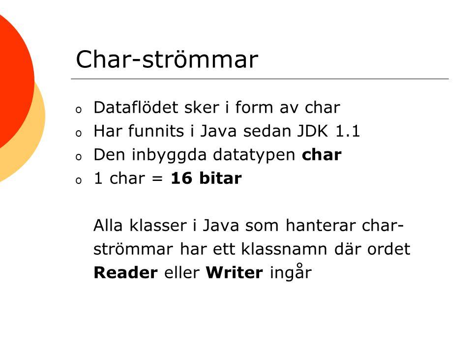 Char-strömmar o Dataflödet sker i form av char o Har funnits i Java sedan JDK 1.1 o Den inbyggda datatypen char o 1 char = 16 bitar Alla klasser i Java som hanterar char- strömmar har ett klassnamn där ordet Reader eller Writer ingår
