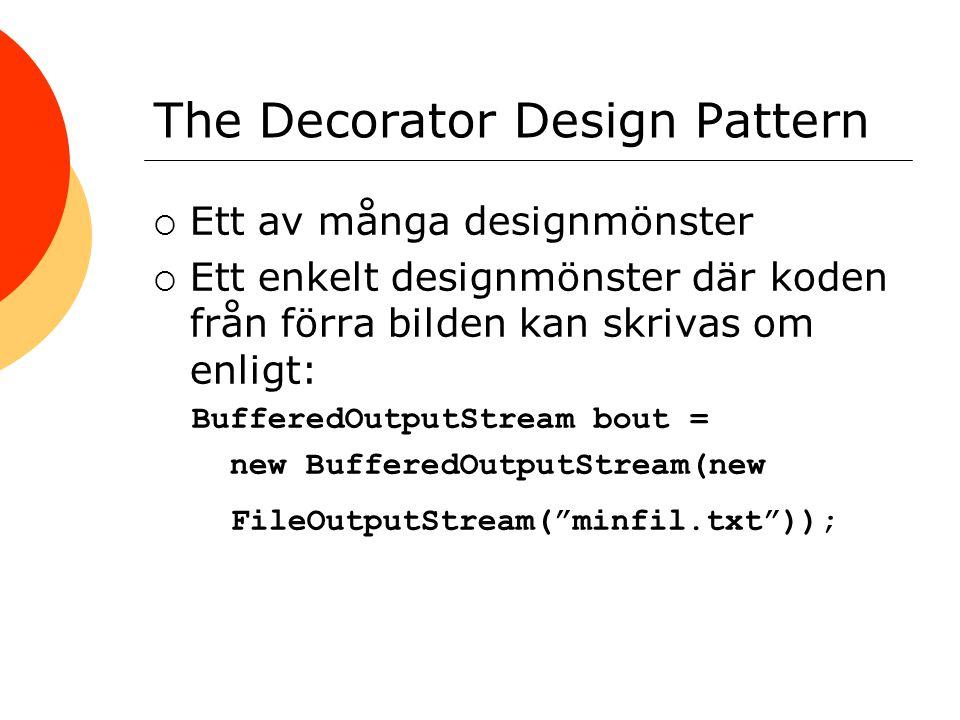 The Decorator Design Pattern  En FileOutputStream kan dekoreras för kryptering enligt: ObjectOutputStream ous = new ObjectOutputStream( new CipherOutputStream( new FileOutputStream(fil), cipher)); Poängen är att klasser inom samma familj kan kedjas ihop dynamiskt och ytterligare klasser inte behövs
