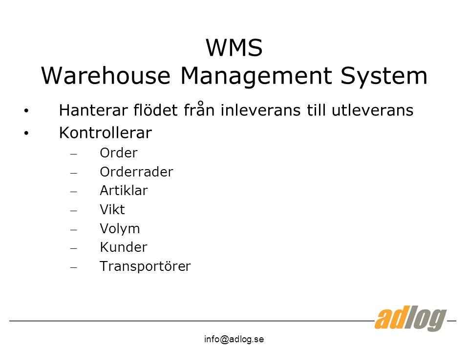 info@adlog.se WMS Warehouse Management System Hanterar flödet från inleverans till utleverans Kontrollerar – Order – Orderrader – Artiklar – Vikt – Volym – Kunder – Transportörer