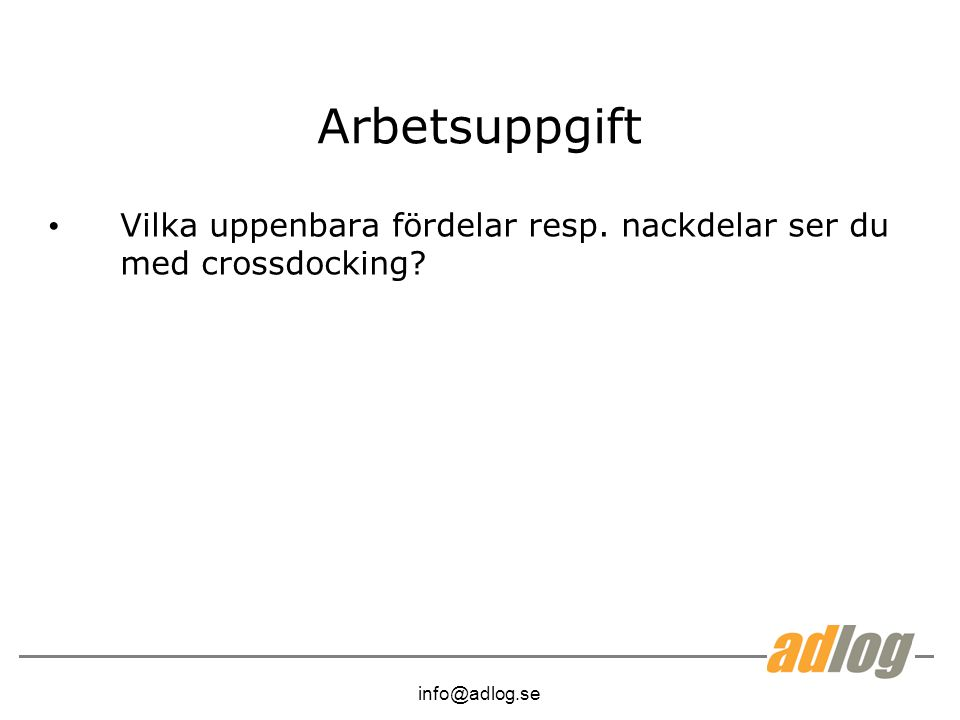 info@adlog.se Arbetsuppgift Vilka uppenbara fördelar resp. nackdelar ser du med crossdocking