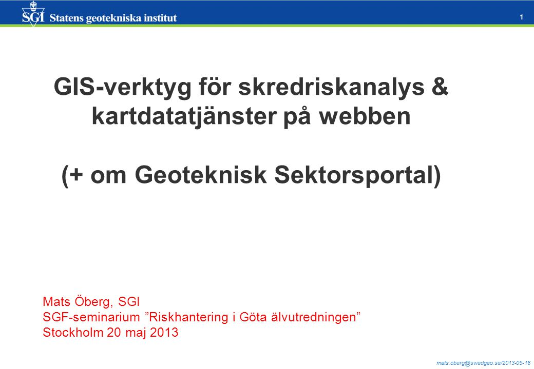 mats.oberg@swedgeo.se/2013-05-16 1 GIS-verktyg för skredriskanalys & kartdatatjänster på webben (+ om Geoteknisk Sektorsportal) Mats Öberg, SGI SGF-seminarium Riskhantering i Göta älvutredningen Stockholm 20 maj 2013