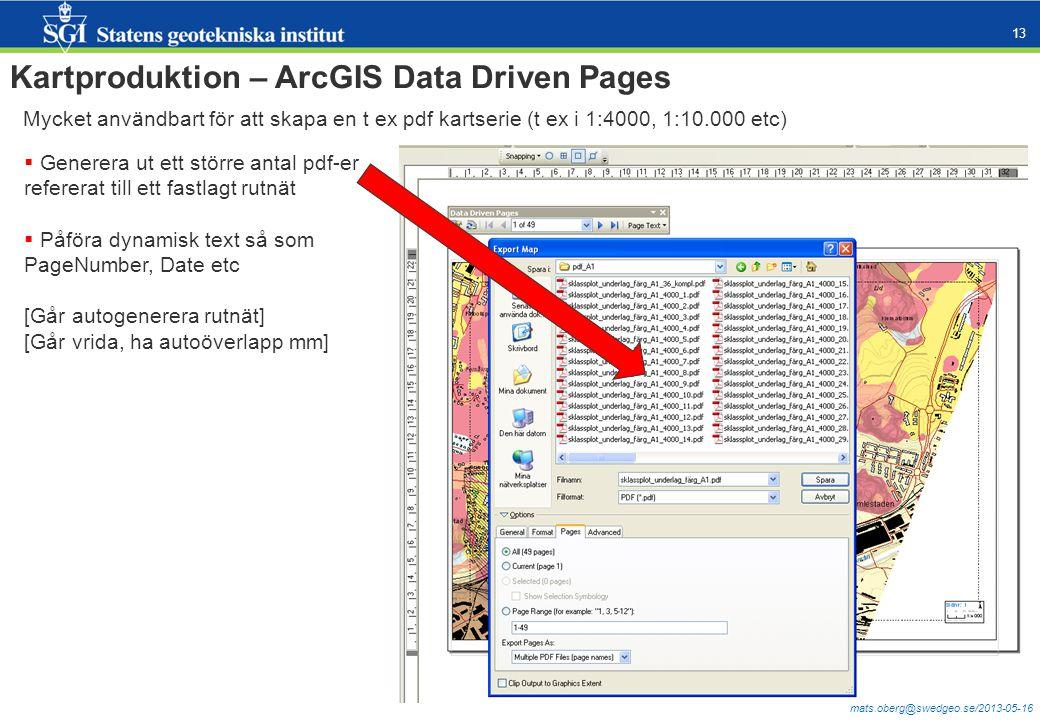 mats.oberg@swedgeo.se/2013-05-16 13 Kartproduktion – ArcGIS Data Driven Pages Mycket användbart för att skapa en t ex pdf kartserie (t ex i 1:4000, 1:10.000 etc)  Generera ut ett större antal pdf-er refererat till ett fastlagt rutnät  Påföra dynamisk text så som PageNumber, Date etc [Går autogenerera rutnät] [Går vrida, ha autoöverlapp mm]