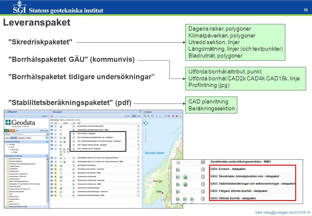 mats.oberg@swedgeo.se/2013-05-16 16 Leveranspaket Skredriskpaketet Borrhålspaketet GÄU (kommunvis) Borrhålspaketet tidigare undersökningar Stabilitetsberäkningspaketet (pdf) Dagens risker, polygoner Klimatpåverkan, polygoner Utredd sektion, linjer Längdmätning, linjer (och textpunkter) Bladrutnät, polygoner Utförda borrhål attribut, punkt Utförda borrhål CAD2k CAD4k CAD15k, linje Profilritning (jpg) CAD planritning Beräkningssektion