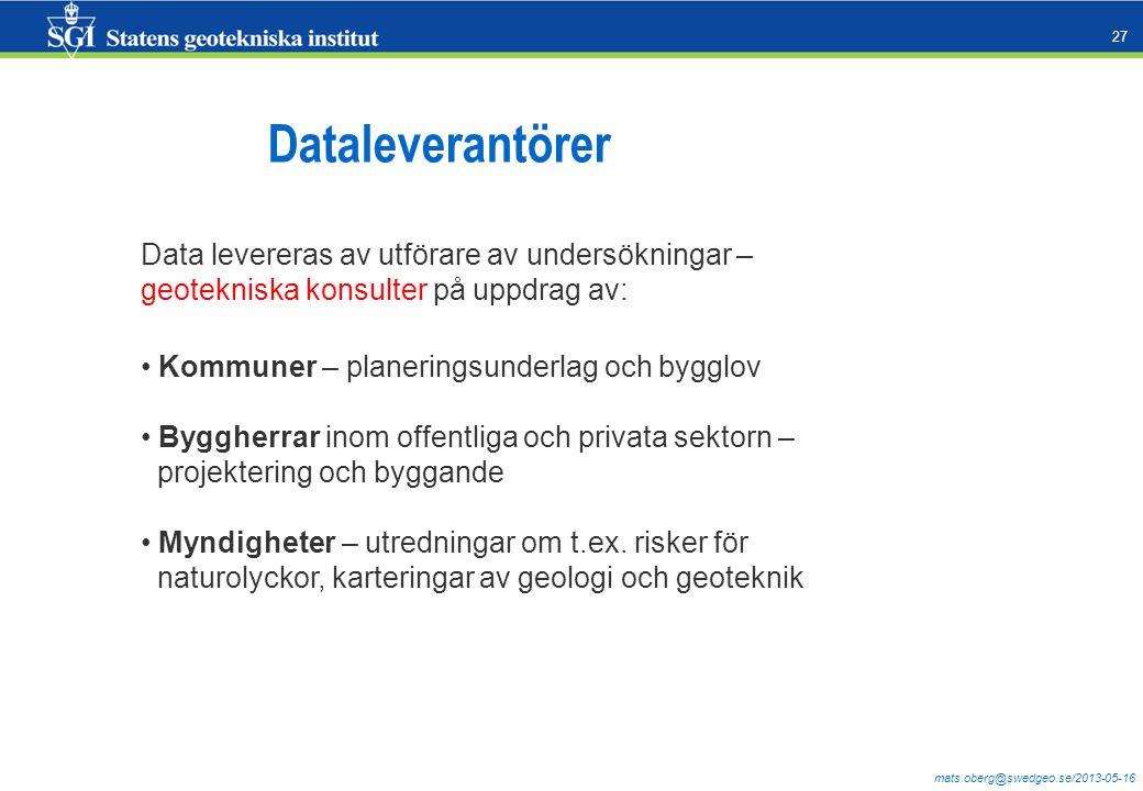 mats.oberg@swedgeo.se/2013-05-16 27 Dataleverantörer Data levereras av utförare av undersökningar – geotekniska konsulter på uppdrag av: Kommuner – planeringsunderlag och bygglov Byggherrar inom offentliga och privata sektorn – projektering och byggande Myndigheter – utredningar om t.ex.