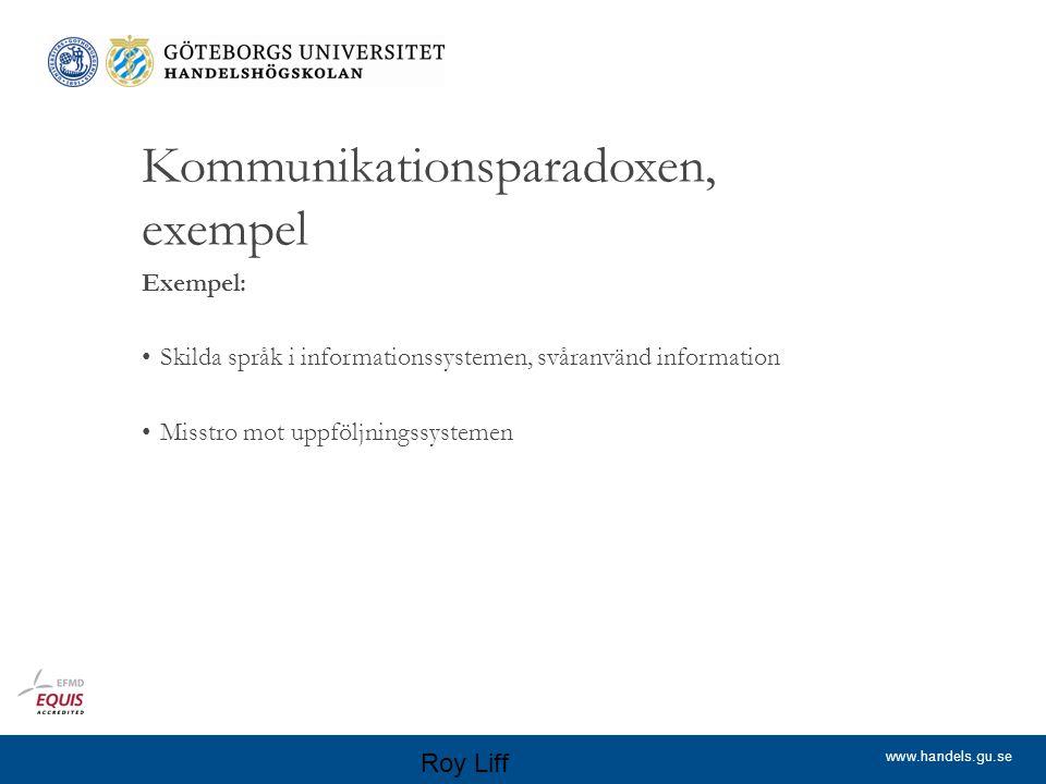 www.handels.gu.se Kommunikationsparadoxen, exempel Exempel: Skilda språk i informationssystemen, svåranvänd information Misstro mot uppföljningssystemen Roy Liff