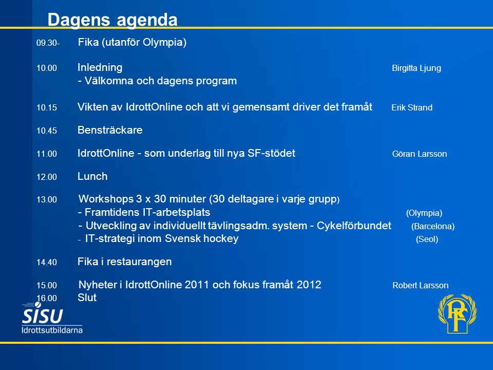 Dagens agenda 09.30- Fika (utanför Olympia) 10.00 Inledning Birgitta Ljung - Välkomna och dagens program 10.15 Vikten av IdrottOnline och att vi gemensamt driver det framåt Erik Strand 10.45 Bensträckare 11.00 IdrottOnline - som underlag till nya SF-stödet Göran Larsson 12.00 Lunch 13.00 Workshops 3 x 30 minuter (30 deltagare i varje grupp ) - Framtidens IT-arbetsplats (Olympia) - Utveckling av individuellt tävlingsadm.