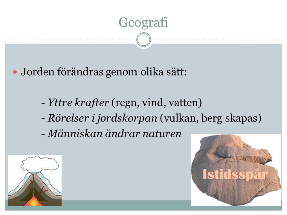 Geografi Jorden förändras genom olika sätt: - Yttre krafter (regn, vind, vatten) - Rörelser i jordskorpan (vulkan, berg skapas) - Människan ändrar nat