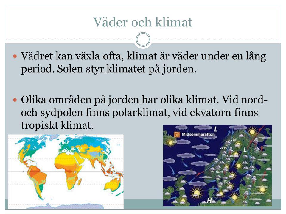 Väder och klimat Vädret kan växla ofta, klimat är väder under en lång period. Solen styr klimatet på jorden. Olika områden på jorden har olika klimat.