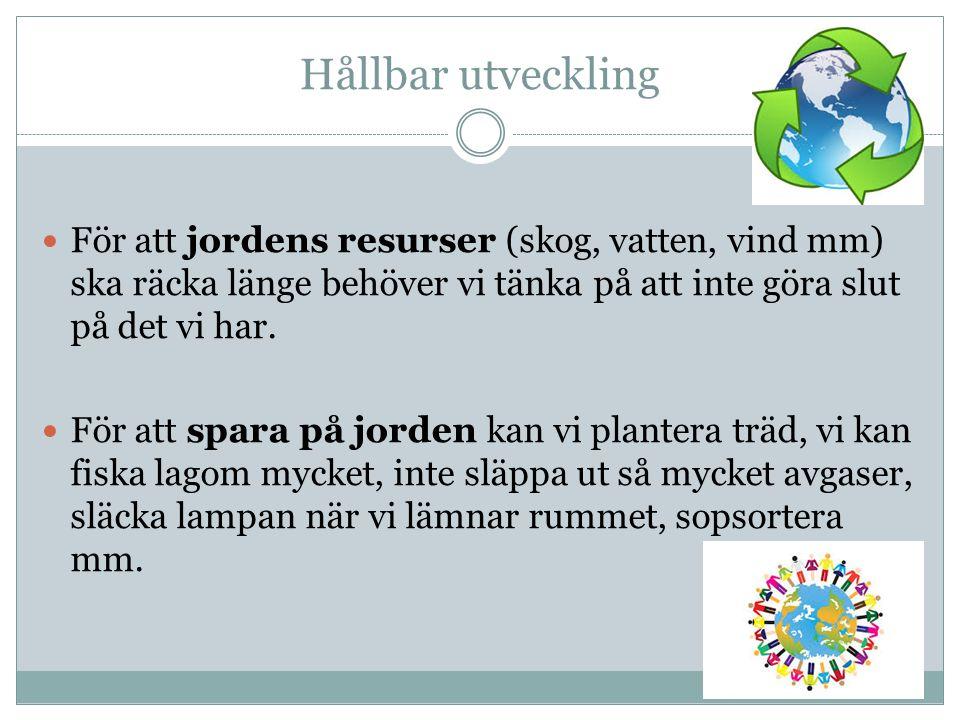 Hållbar utveckling För att jordens resurser (skog, vatten, vind mm) ska räcka länge behöver vi tänka på att inte göra slut på det vi har. För att spar