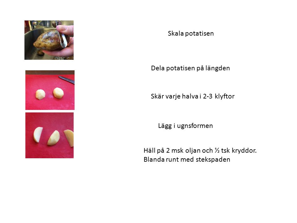 Skala potatisen Dela potatisen på längden Skär varje halva i 2-3 klyftor Lägg i ugnsformen Häll på 2 msk oljan och ½ tsk kryddor. Blanda runt med stek