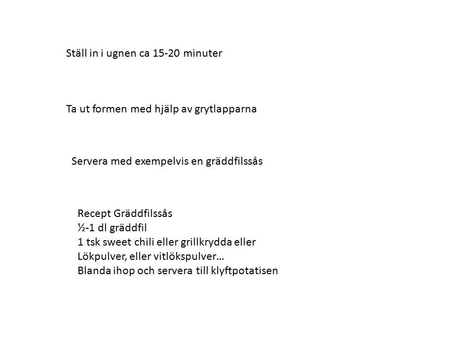 Ställ in i ugnen ca 15-20 minuter Ta ut formen med hjälp av grytlapparna Servera med exempelvis en gräddfilssås Recept Gräddfilssås ½-1 dl gräddfil 1