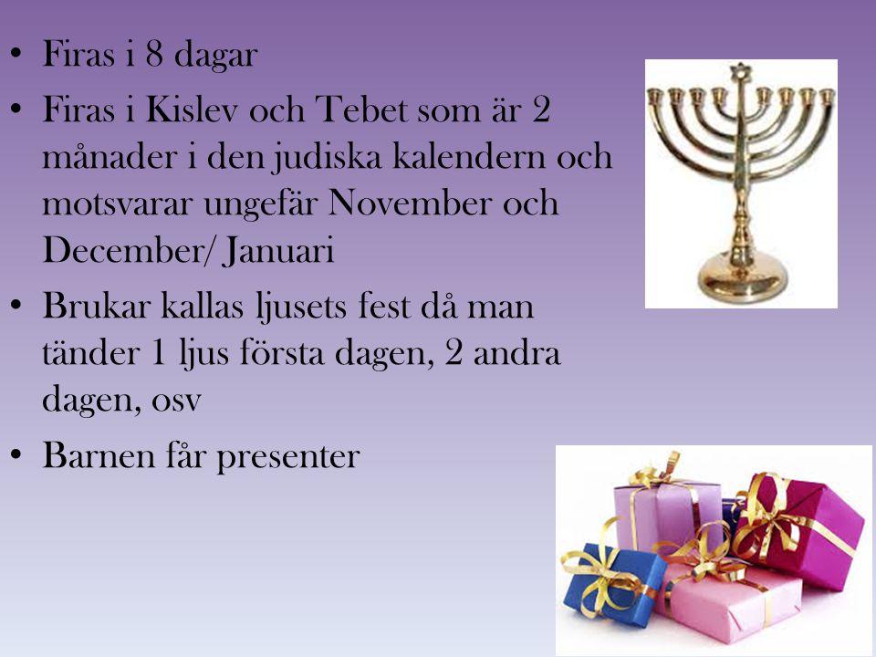 Firas i 8 dagar Firas i Kislev och Tebet som är 2 månader i den judiska kalendern och motsvarar ungefär November och December/ Januari Brukar kallas l