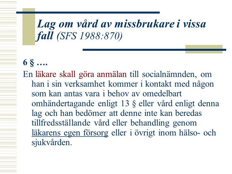 Lag om vård av missbrukare i vissa fall ( SFS 1988:870) 6 § …. En läkare skall göra anmälan till socialnämnden, om han i sin verksamhet kommer i konta