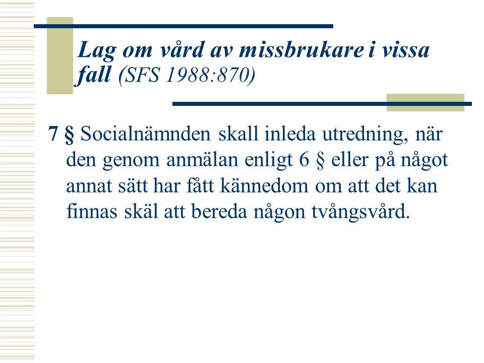 Lag om vård av missbrukare i vissa fall ( SFS 1988:870) 7 § Socialnämnden skall inleda utredning, när den genom anmälan enligt 6 § eller på något anna