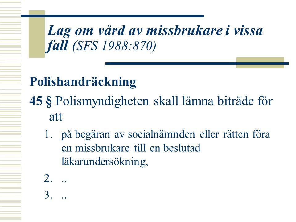 Lag om vård av missbrukare i vissa fall ( SFS 1988:870) Polishandräckning 45 § Polismyndigheten skall lämna biträde för att 1.på begäran av socialnämn