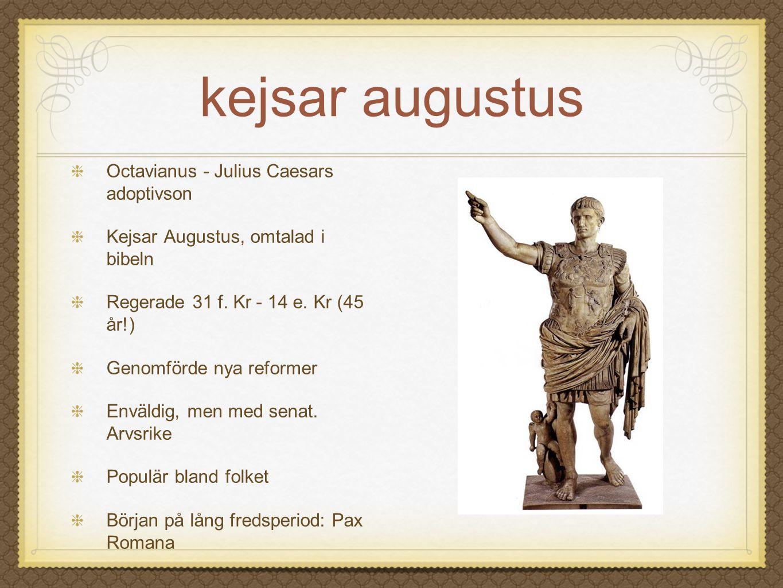 kejsar augustus Octavianus - Julius Caesars adoptivson Kejsar Augustus, omtalad i bibeln Regerade 31 f. Kr - 14 e. Kr (45 år!) Genomförde nya reformer