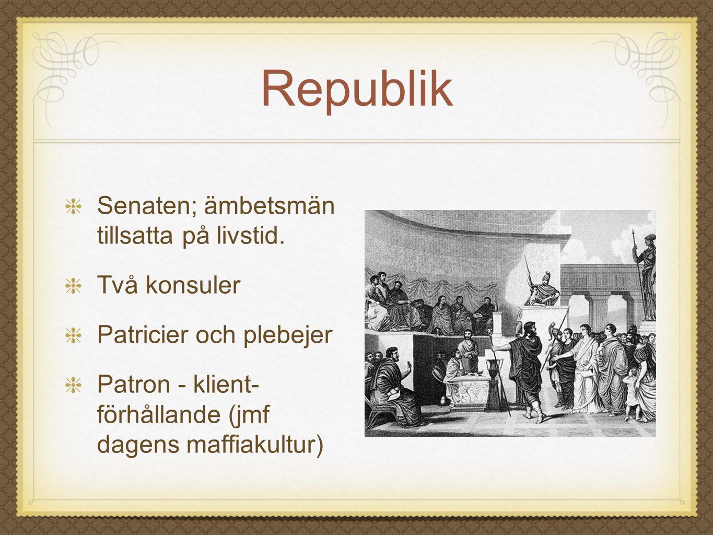 Republik Senaten; ämbetsmän tillsatta på livstid. Två konsuler Patricier och plebejer Patron - klient- förhållande (jmf dagens maffiakultur)