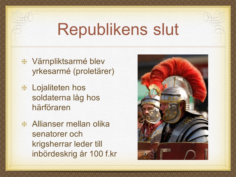 Republikens slut Värnpliktsarmé blev yrkesarmé (proletärer) Lojaliteten hos soldaterna låg hos härföraren Allianser mellan olika senatorer och krigshe