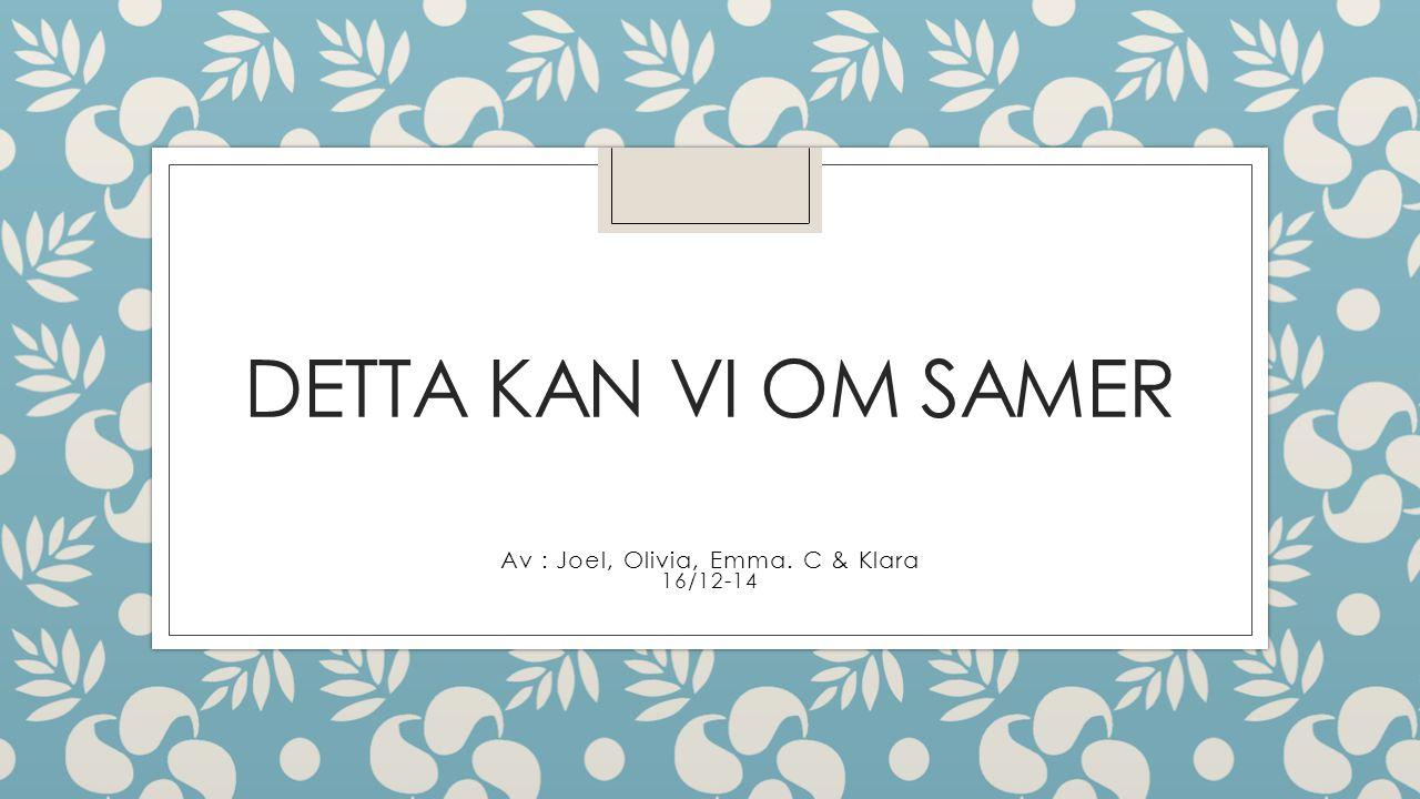 DETTA KAN VI OM SAMER Av : Joel, Olivia, Emma. C & Klara 16/12-14