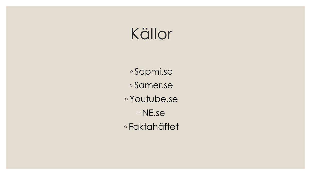 Källor ◦ Sapmi.se ◦ Samer.se ◦ Youtube.se ◦ NE.se ◦ Faktahäftet