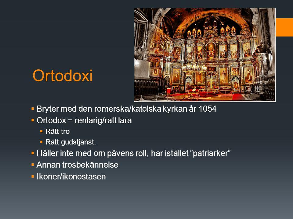 Ortodoxi  Bryter med den romerska/katolska kyrkan år 1054  Ortodox = renlärig/rätt lära  Rätt tro  Rätt gudstjänst.  Håller inte med om påvens ro